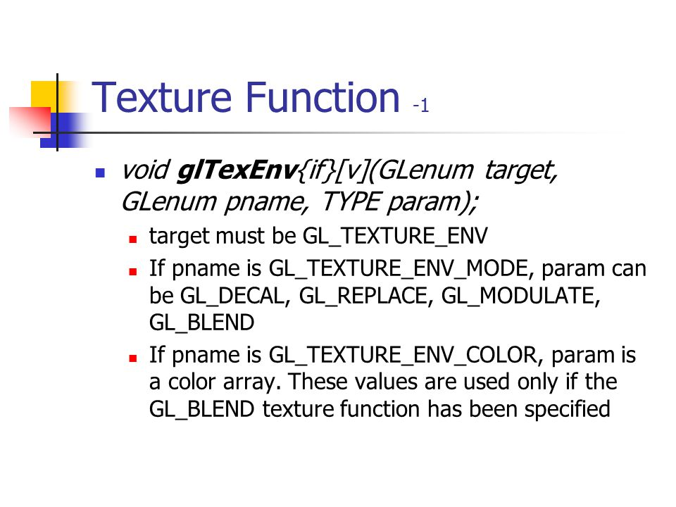 Texture Function -1 void glTexEnv{if}[v](GLenum target, GLenum pname, TYPE param); target must be GL_TEXTURE_ENV.